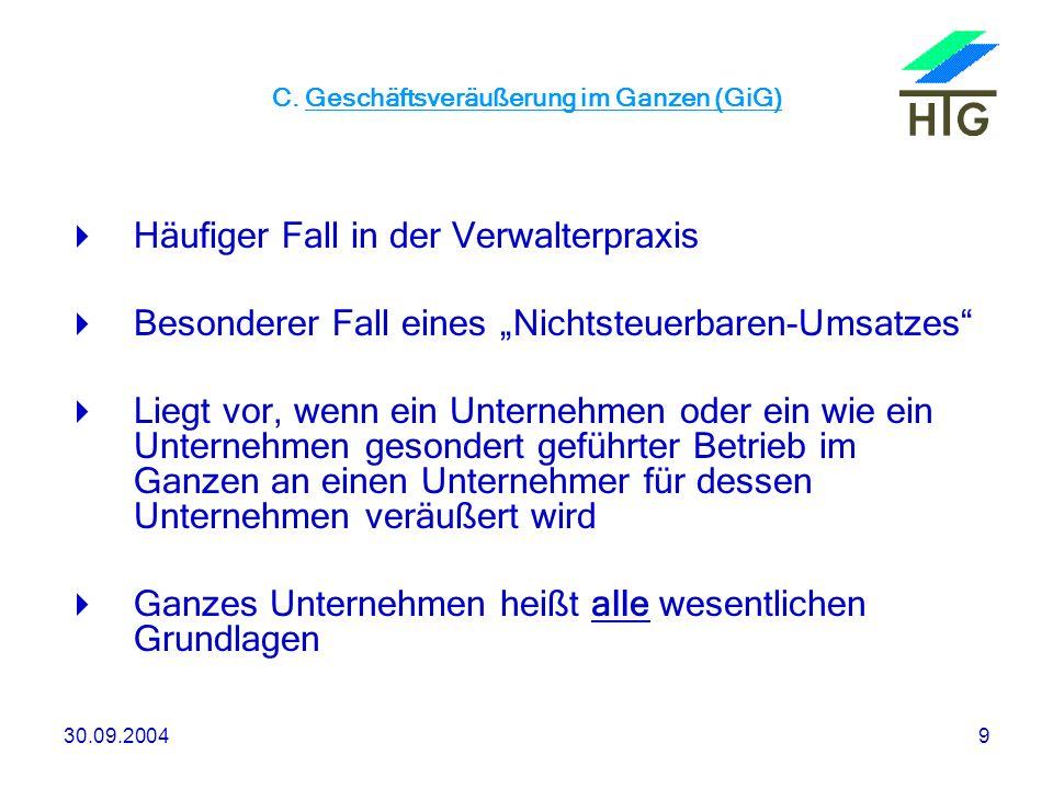 30.09.20049 C. Geschäftsveräußerung im Ganzen (GiG) Häufiger Fall in der Verwalterpraxis Besonderer Fall eines Nichtsteuerbaren-Umsatzes Liegt vor, we