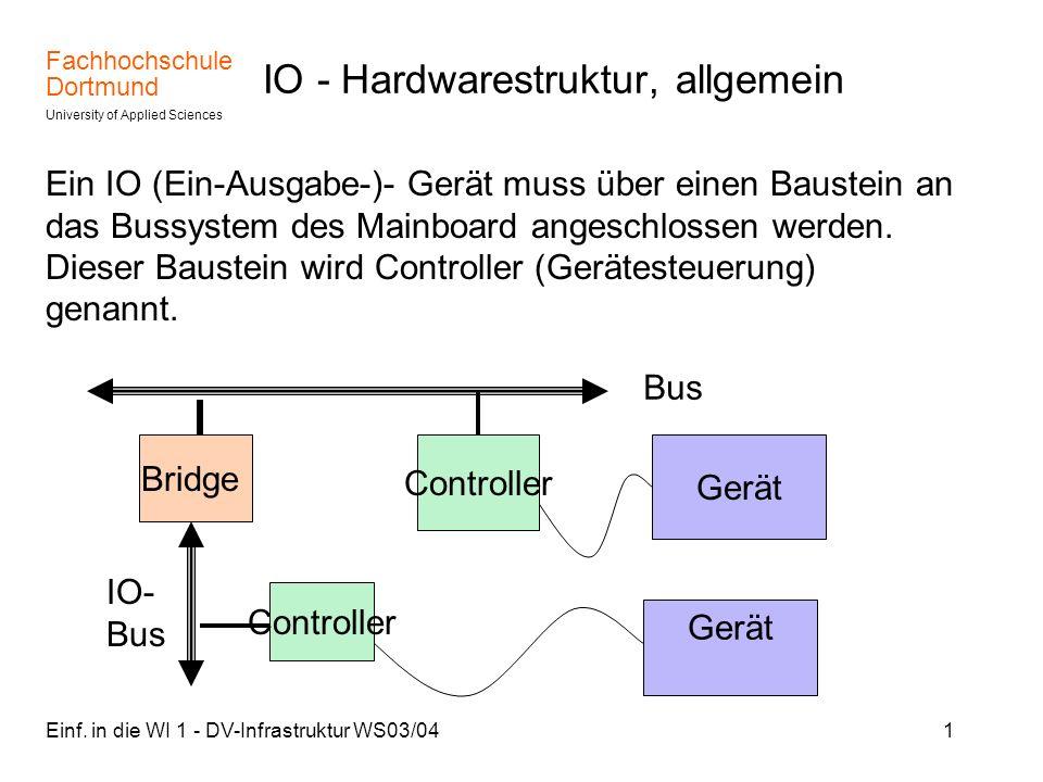 Fachhochschule Dortmund University of Applied Sciences Einf. in die WI 1 - DV-Infrastruktur WS03/041 IO - Hardwarestruktur, allgemein Ein IO (Ein-Ausg