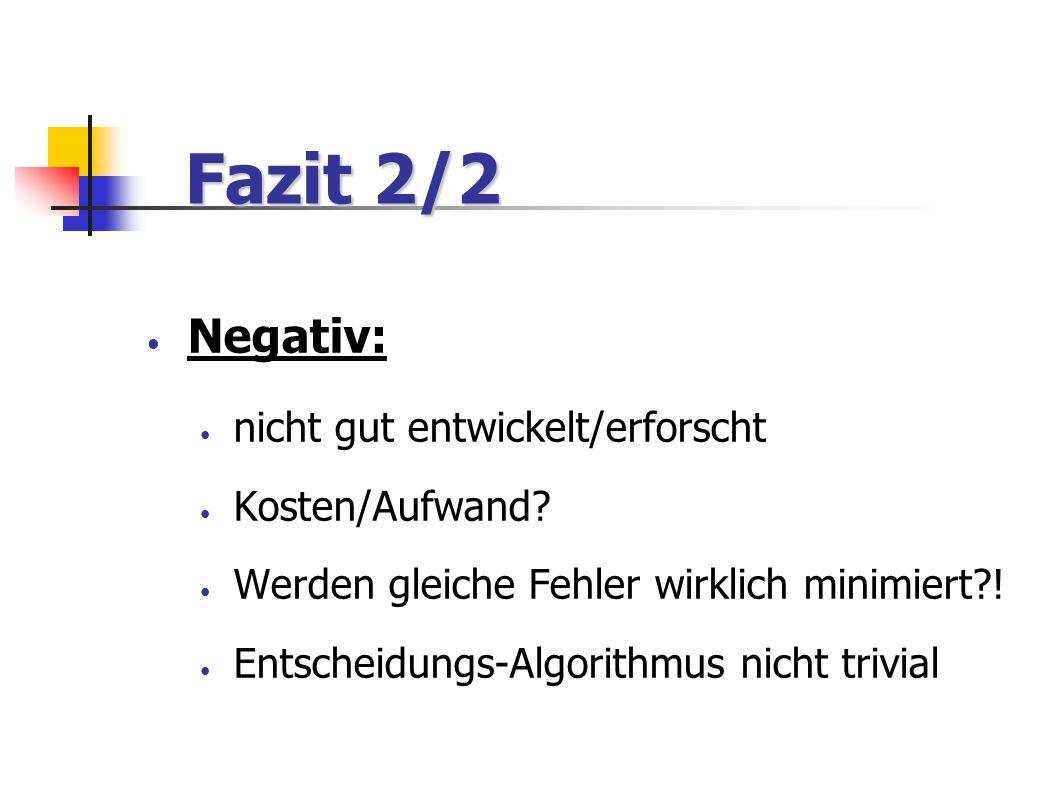Fazit 2/2 Fazit 2/2 Negativ: nicht gut entwickelt/erforscht Kosten/Aufwand? Werden gleiche Fehler wirklich minimiert?! Entscheidungs-Algorithmus nicht