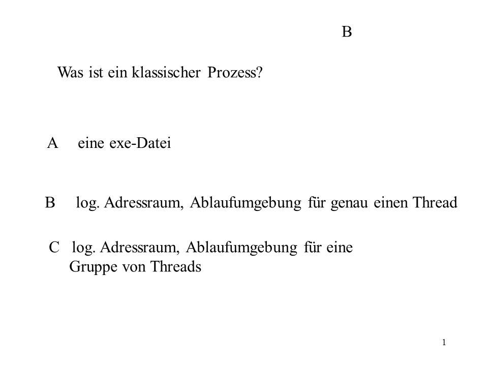 1 Was ist ein klassischer Prozess? A eine exe-Datei B log. Adressraum, Ablaufumgebung für genau einen Thread C log. Adressraum, Ablaufumgebung für ein