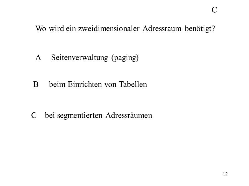 12 Wo wird ein zweidimensionaler Adressraum benötigt? A Seitenverwaltung (paging) B beim Einrichten von Tabellen C bei segmentierten Adressräumen C