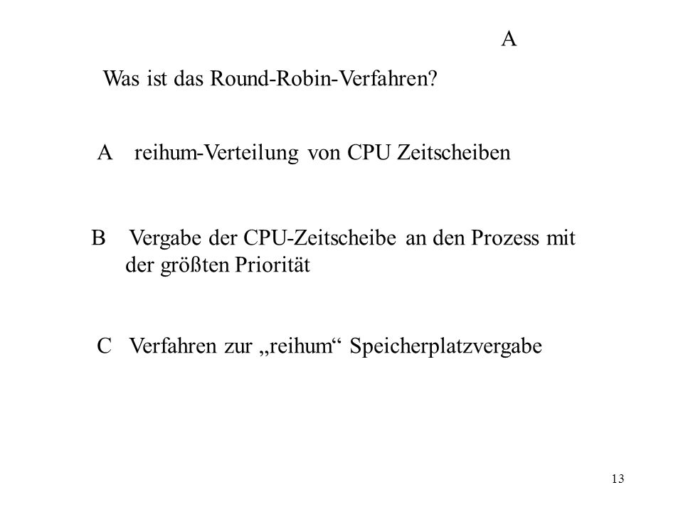 13 Was ist das Round-Robin-Verfahren? A reihum-Verteilung von CPU Zeitscheiben B Vergabe der CPU-Zeitscheibe an den Prozess mit der größten Priorität