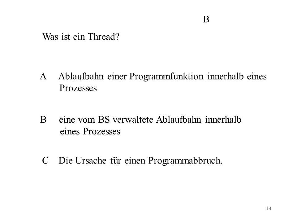 14 Was ist ein Thread? A Ablaufbahn einer Programmfunktion innerhalb eines Prozesses B eine vom BS verwaltete Ablaufbahn innerhalb eines Prozesses C D