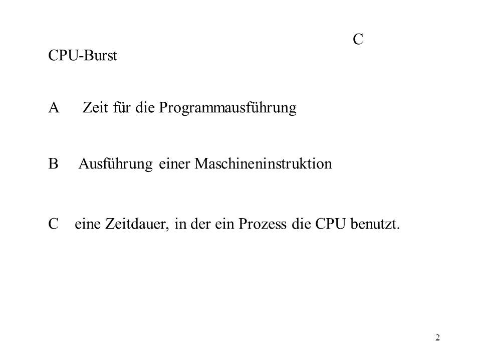 2 CPU-Burst A Zeit für die Programmausführung B Ausführung einer Maschineninstruktion C eine Zeitdauer, in der ein Prozess die CPU benutzt. C