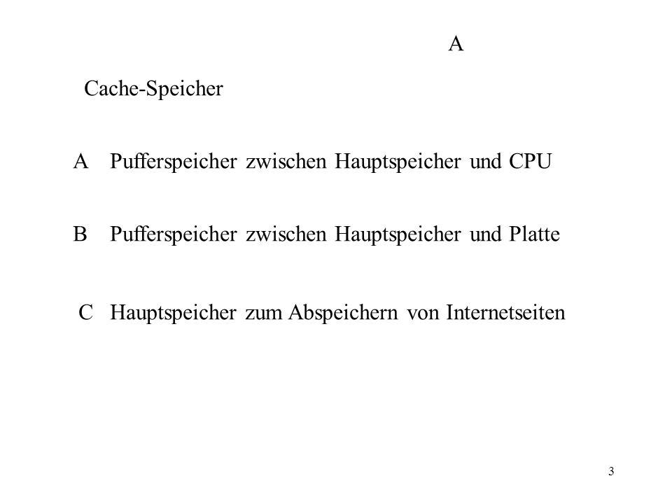 3 Cache-Speicher A Pufferspeicher zwischen Hauptspeicher und CPU B Pufferspeicher zwischen Hauptspeicher und Platte C Hauptspeicher zum Abspeichern von Internetseiten A