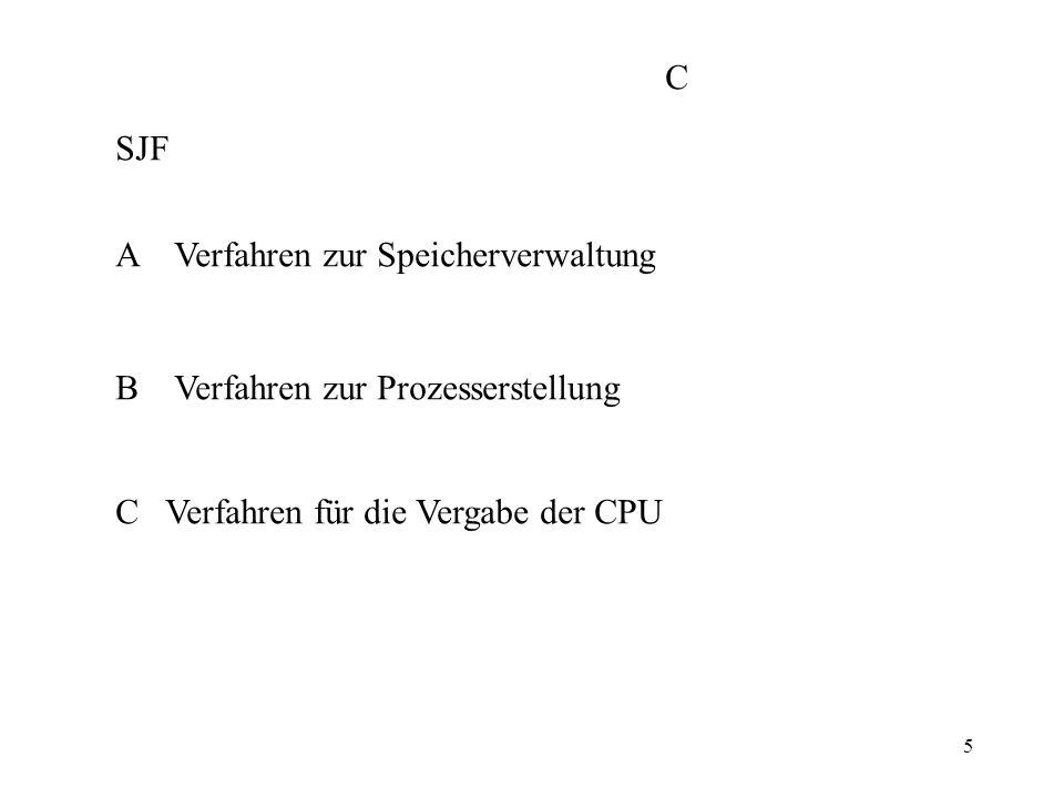 5 SJF A Verfahren zur Speicherverwaltung B Verfahren zur Prozesserstellung C Verfahren für die Vergabe der CPU C