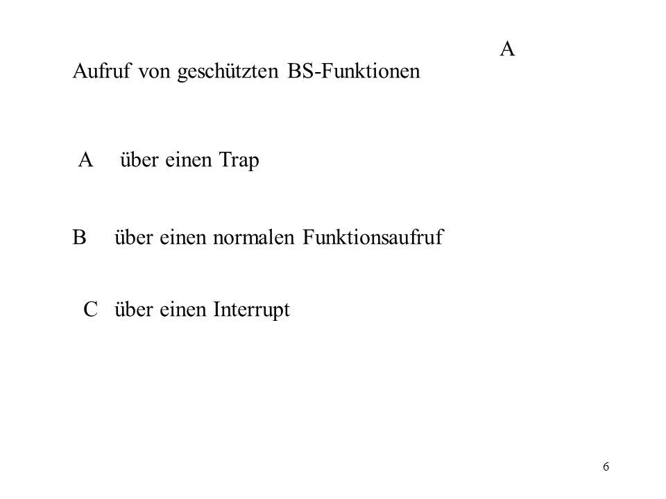 6 Aufruf von geschützten BS-Funktionen A über einen Trap B über einen normalen Funktionsaufruf C über einen Interrupt A