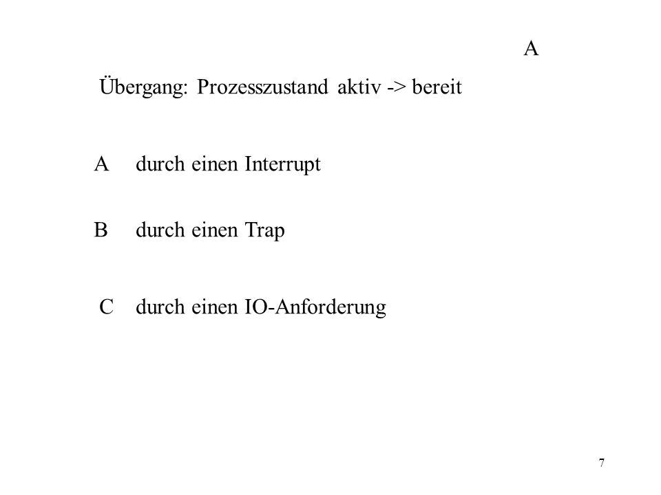 7 Übergang: Prozesszustand aktiv -> bereit A durch einen Interrupt B durch einen Trap C durch einen IO-Anforderung A