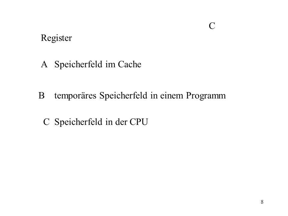 8 Register A Speicherfeld im Cache B temporäres Speicherfeld in einem Programm C Speicherfeld in der CPU C