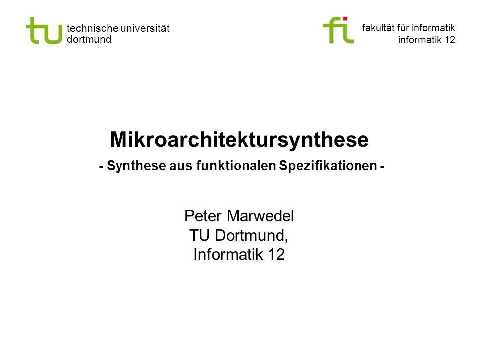 fakultät für informatik informatik 12 technische universität dortmund Mikroarchitektursynthese - Synthese aus funktionalen Spezifikationen - Peter Mar