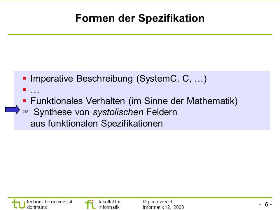 - 6 - technische universität dortmund fakultät für informatik p.marwedel, informatik 12, 2008 Formen der Spezifikation Imperative Beschreibung (System