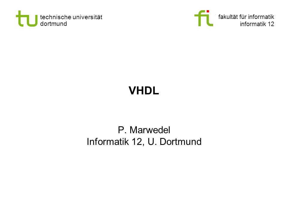 - 12 - technische universität dortmund fakultät für informatik P.Marwedel, Informatik 12, 2008 Universität Dortmund Objects, container types 3 Types of objects 1.Constants Single assignment during elaboration 2.Signals Modeling wires, values are assigned with some delay 3.Variables equivalent to variables in other programming languages Immediate assignment.