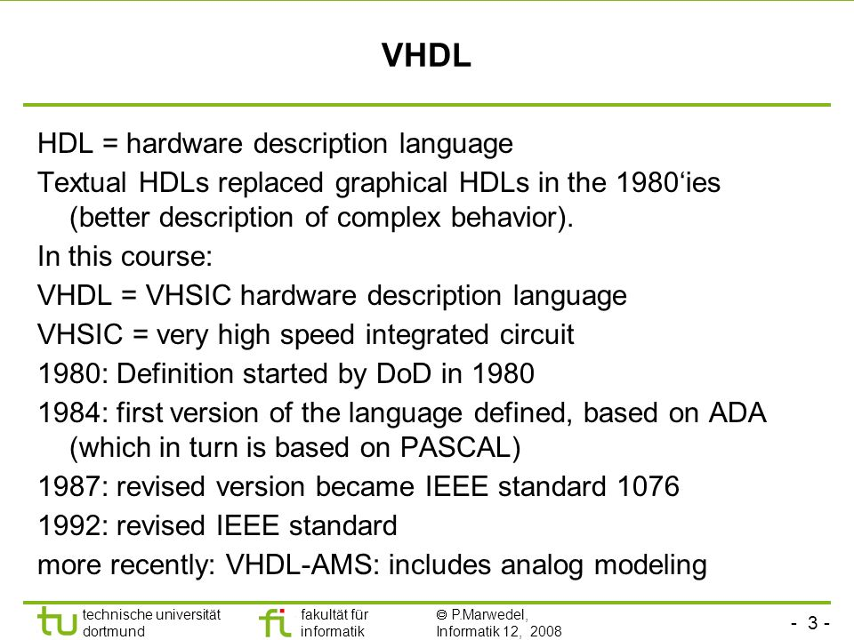 - 3 - technische universität dortmund fakultät für informatik P.Marwedel, Informatik 12, 2008 Universität Dortmund VHDL HDL = hardware description lan