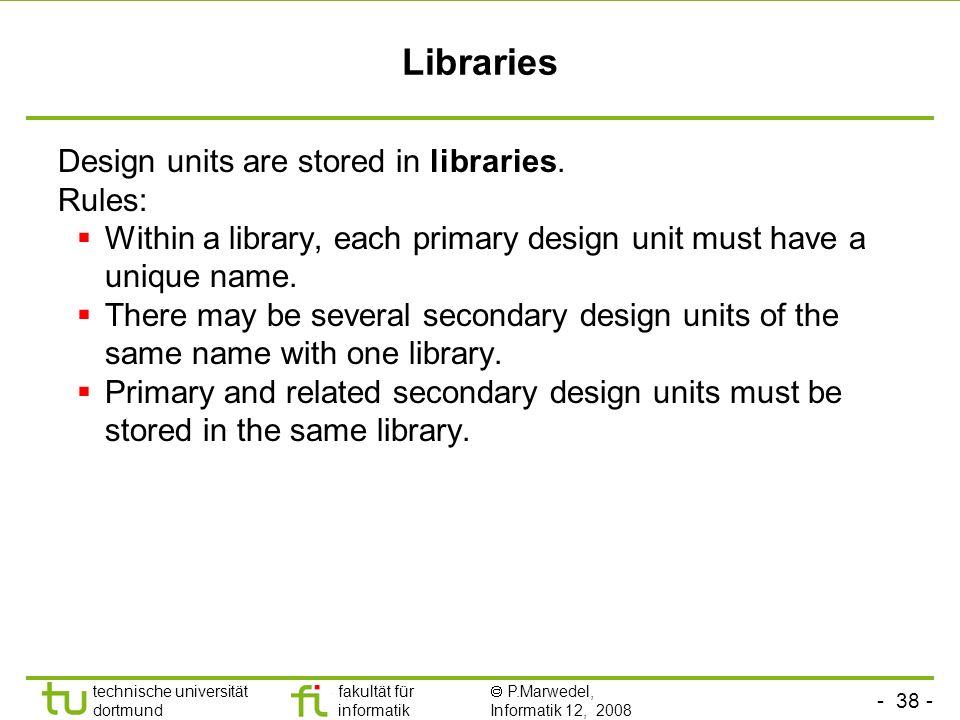 - 38 - technische universität dortmund fakultät für informatik P.Marwedel, Informatik 12, 2008 Universität Dortmund Libraries Design units are stored
