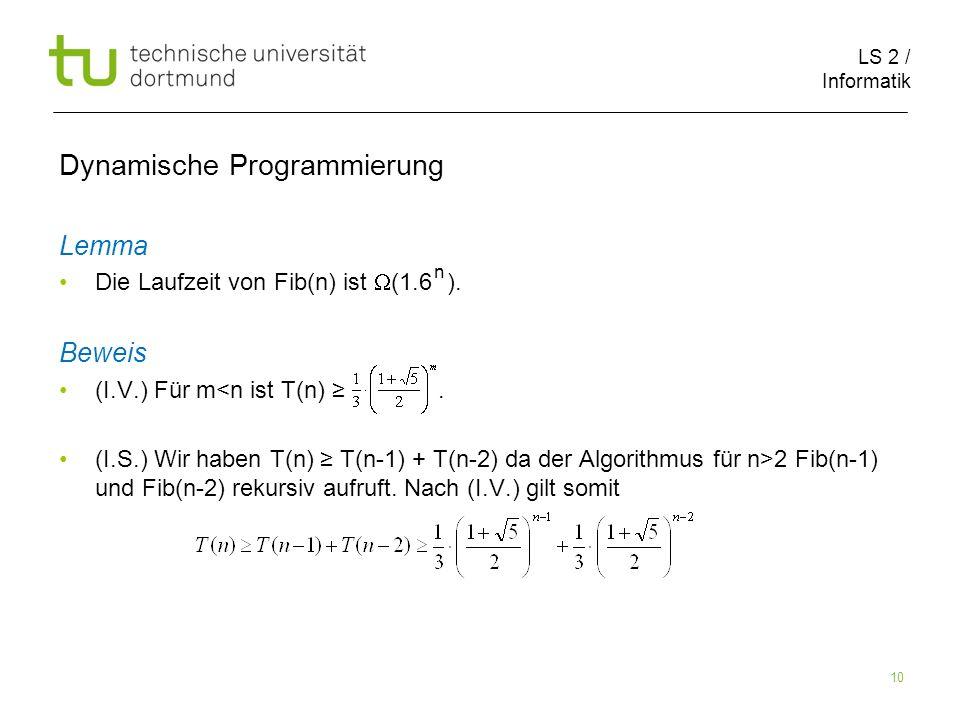 LS 2 / Informatik 10 Dynamische Programmierung Lemma Die Laufzeit von Fib(n) ist (1.6 ).