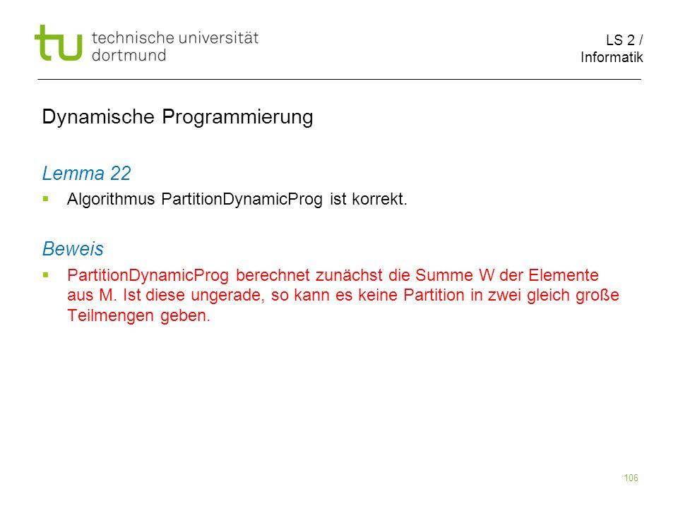 LS 2 / Informatik 106 Dynamische Programmierung Lemma 22 Algorithmus PartitionDynamicProg ist korrekt.
