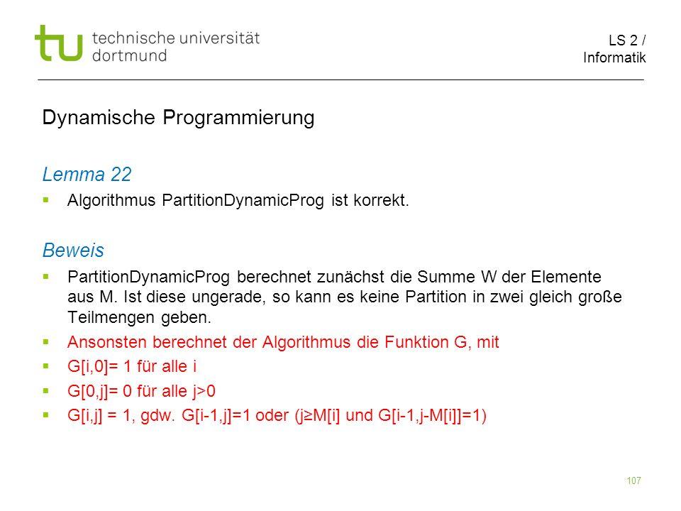 LS 2 / Informatik 107 Dynamische Programmierung Lemma 22 Algorithmus PartitionDynamicProg ist korrekt.