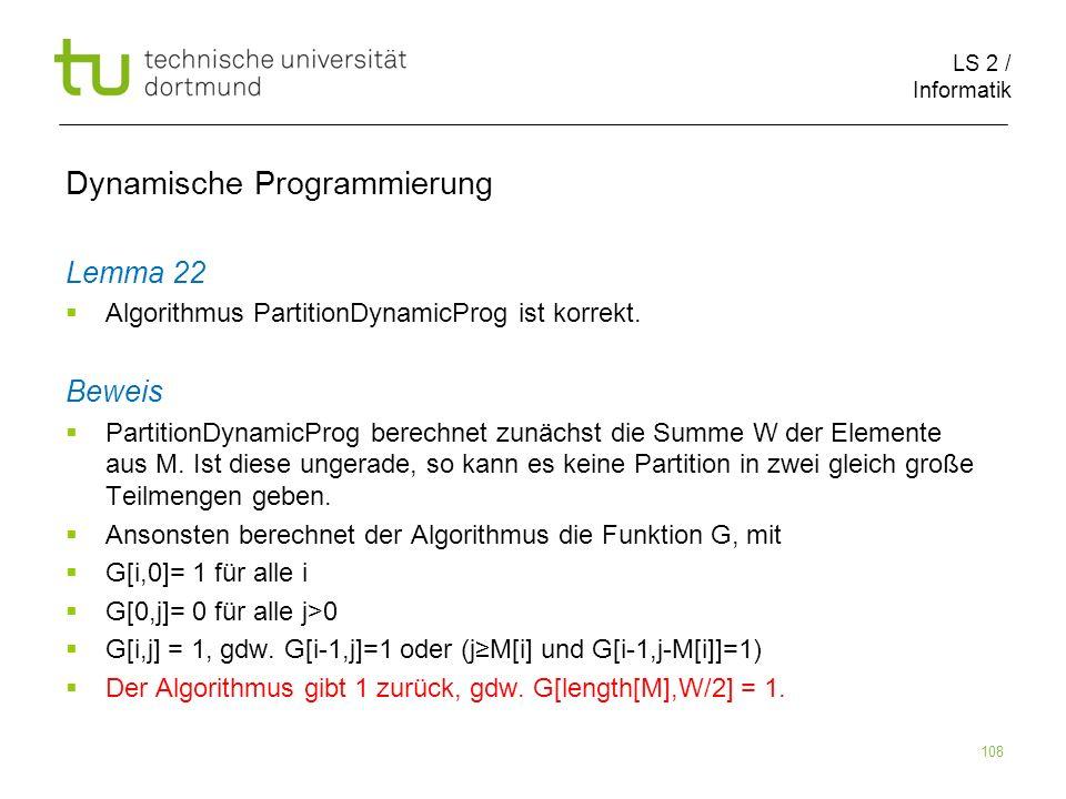 LS 2 / Informatik 108 Dynamische Programmierung Lemma 22 Algorithmus PartitionDynamicProg ist korrekt.
