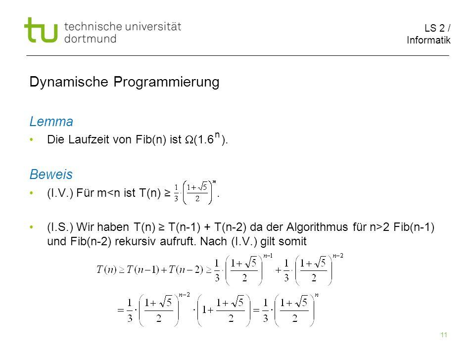 LS 2 / Informatik 11 Dynamische Programmierung Lemma Die Laufzeit von Fib(n) ist (1.6 ).