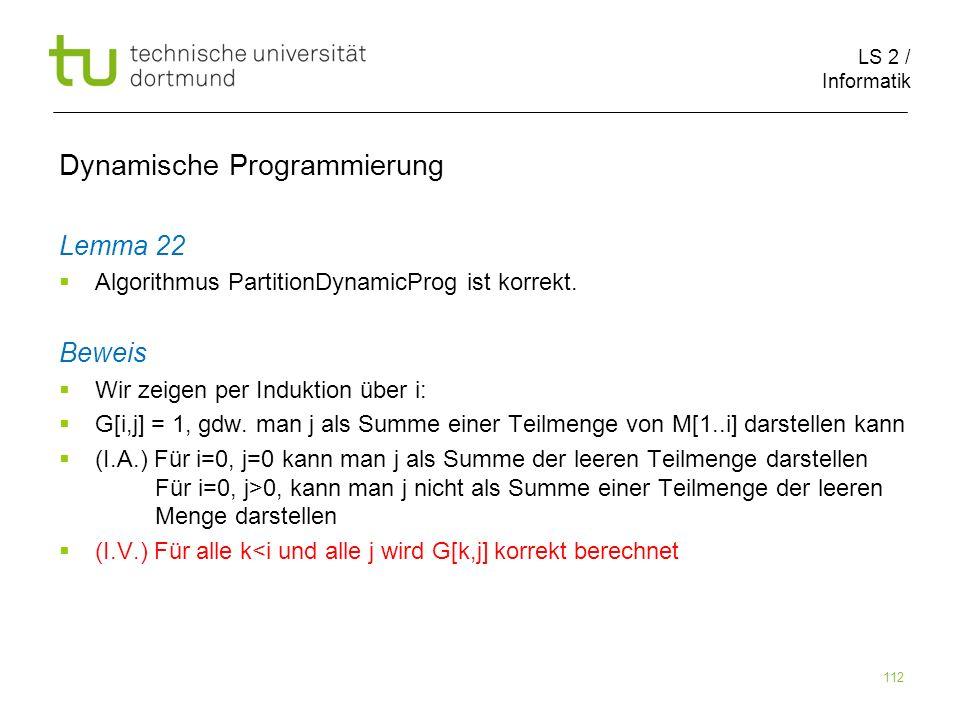 LS 2 / Informatik 112 Dynamische Programmierung Lemma 22 Algorithmus PartitionDynamicProg ist korrekt.
