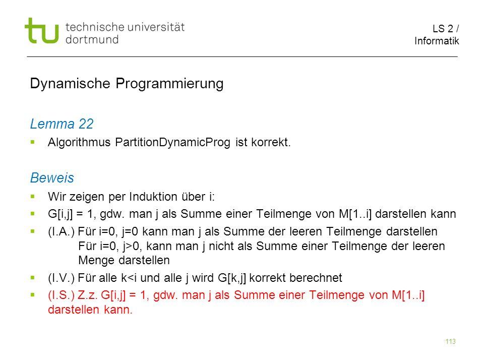 LS 2 / Informatik 113 Dynamische Programmierung Lemma 22 Algorithmus PartitionDynamicProg ist korrekt.