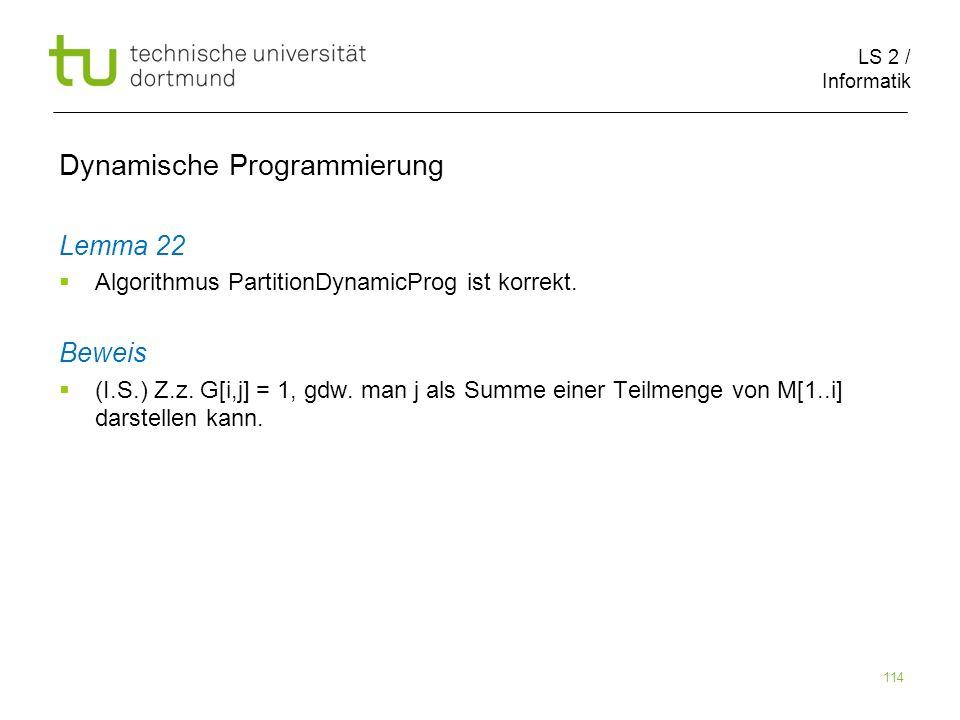 LS 2 / Informatik 114 Dynamische Programmierung Lemma 22 Algorithmus PartitionDynamicProg ist korrekt.
