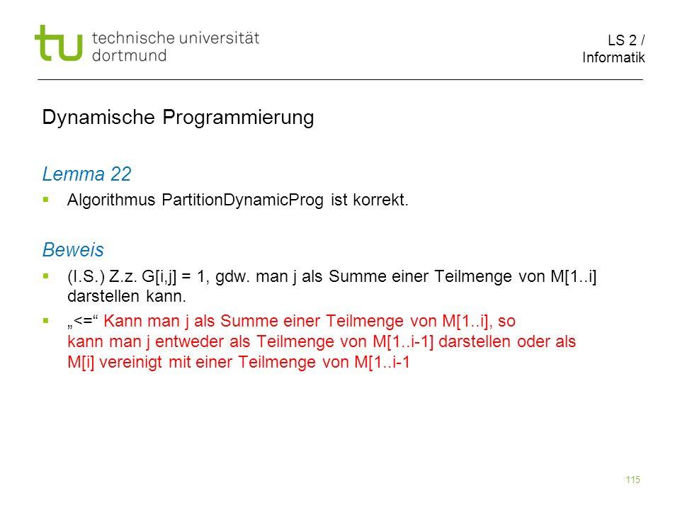 LS 2 / Informatik 115 Dynamische Programmierung Lemma 22 Algorithmus PartitionDynamicProg ist korrekt.