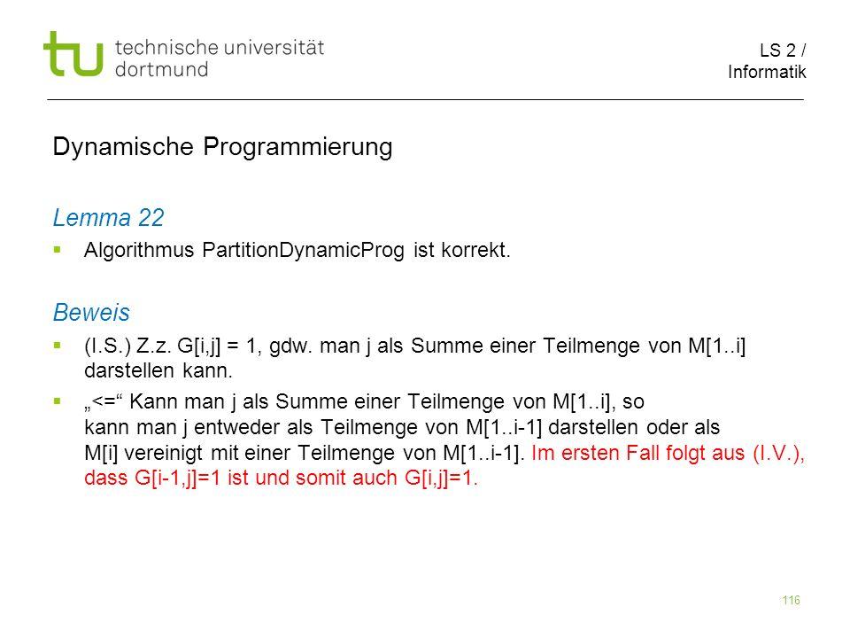 LS 2 / Informatik 116 Dynamische Programmierung Lemma 22 Algorithmus PartitionDynamicProg ist korrekt.