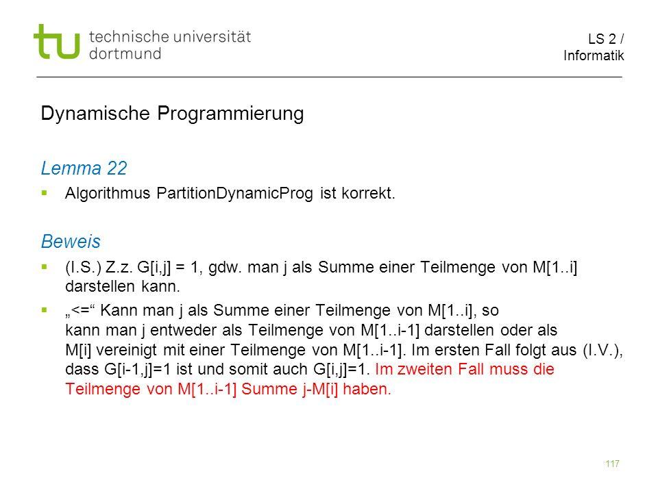 LS 2 / Informatik 117 Dynamische Programmierung Lemma 22 Algorithmus PartitionDynamicProg ist korrekt.