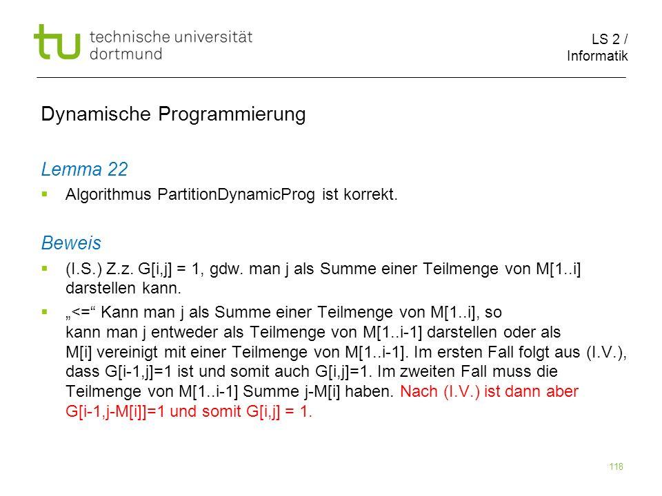 LS 2 / Informatik 118 Dynamische Programmierung Lemma 22 Algorithmus PartitionDynamicProg ist korrekt.