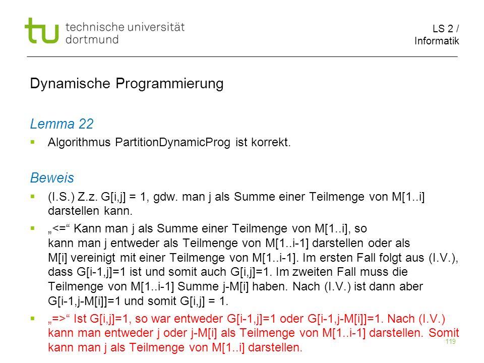 LS 2 / Informatik 119 Dynamische Programmierung Lemma 22 Algorithmus PartitionDynamicProg ist korrekt.