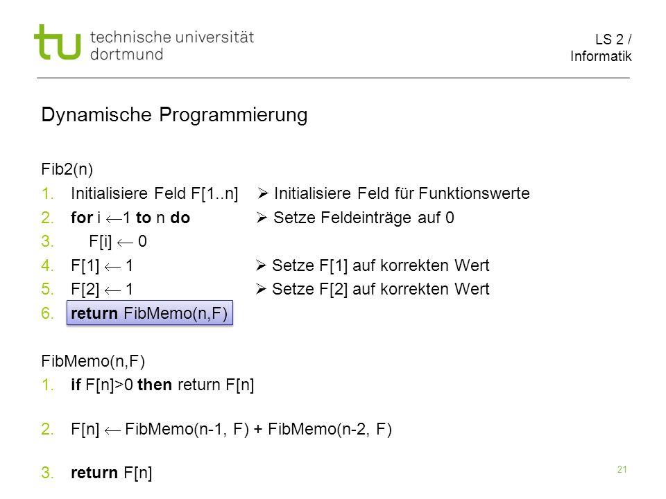 LS 2 / Informatik 21 Fib2(n) 1. Initialisiere Feld F[1..n] Initialisiere Feld für Funktionswerte 2.