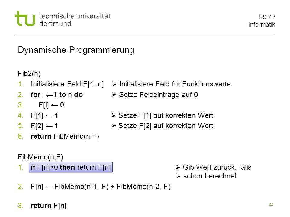 LS 2 / Informatik 22 Fib2(n) 1. Initialisiere Feld F[1..n] Initialisiere Feld für Funktionswerte 2.