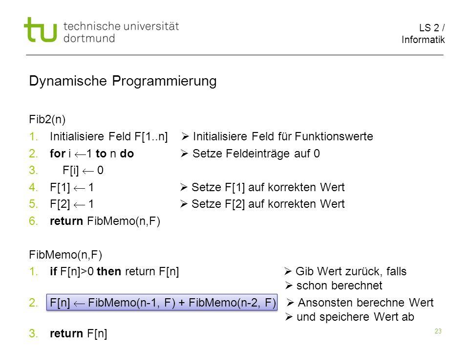 LS 2 / Informatik 23 Fib2(n) 1. Initialisiere Feld F[1..n] Initialisiere Feld für Funktionswerte 2.
