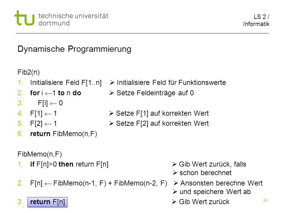 LS 2 / Informatik 24 Fib2(n) 1. Initialisiere Feld F[1..n] Initialisiere Feld für Funktionswerte 2.