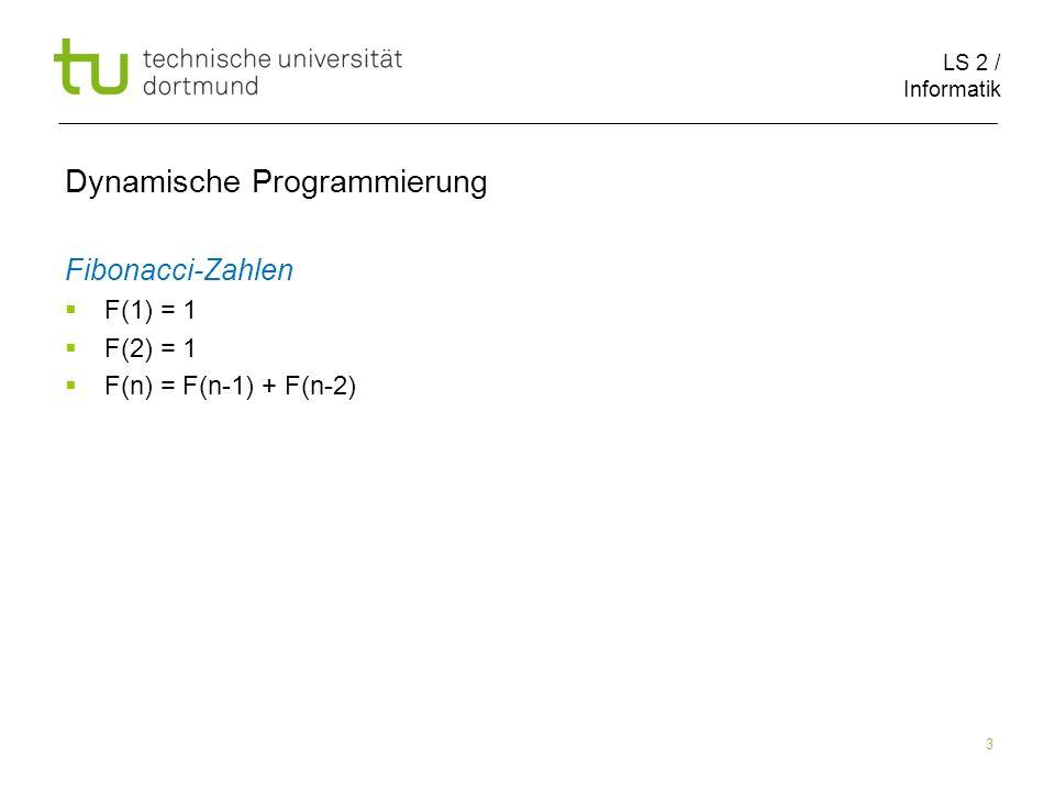 LS 2 / Informatik 3 Dynamische Programmierung Fibonacci-Zahlen F(1) = 1 F(2) = 1 F(n) = F(n-1) + F(n-2)