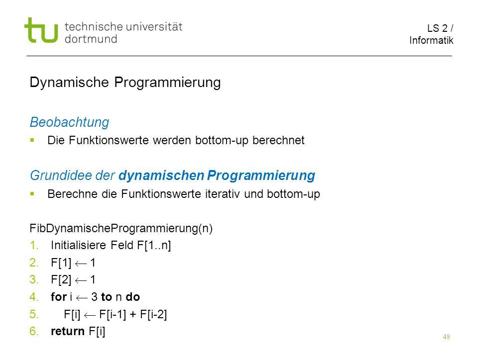 LS 2 / Informatik 49 Dynamische Programmierung Beobachtung Die Funktionswerte werden bottom-up berechnet Grundidee der dynamischen Programmierung Berechne die Funktionswerte iterativ und bottom-up FibDynamischeProgrammierung(n) 1.