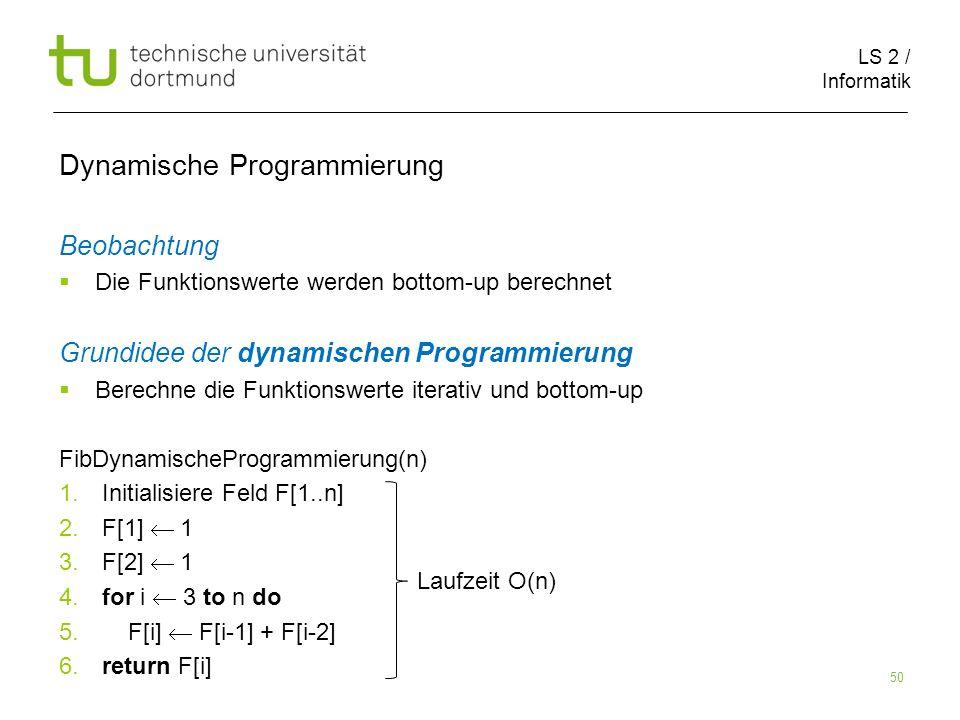 LS 2 / Informatik 50 Dynamische Programmierung Beobachtung Die Funktionswerte werden bottom-up berechnet Grundidee der dynamischen Programmierung Berechne die Funktionswerte iterativ und bottom-up FibDynamischeProgrammierung(n) 1.