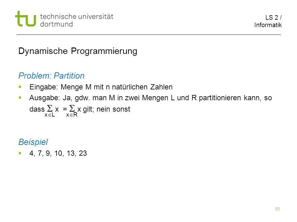 LS 2 / Informatik 53 Dynamische Programmierung Problem: Partition Eingabe: Menge M mit n natürlichen Zahlen Ausgabe: Ja, gdw.