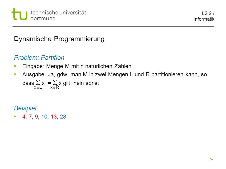 LS 2 / Informatik 54 Dynamische Programmierung Problem: Partition Eingabe: Menge M mit n natürlichen Zahlen Ausgabe: Ja, gdw.