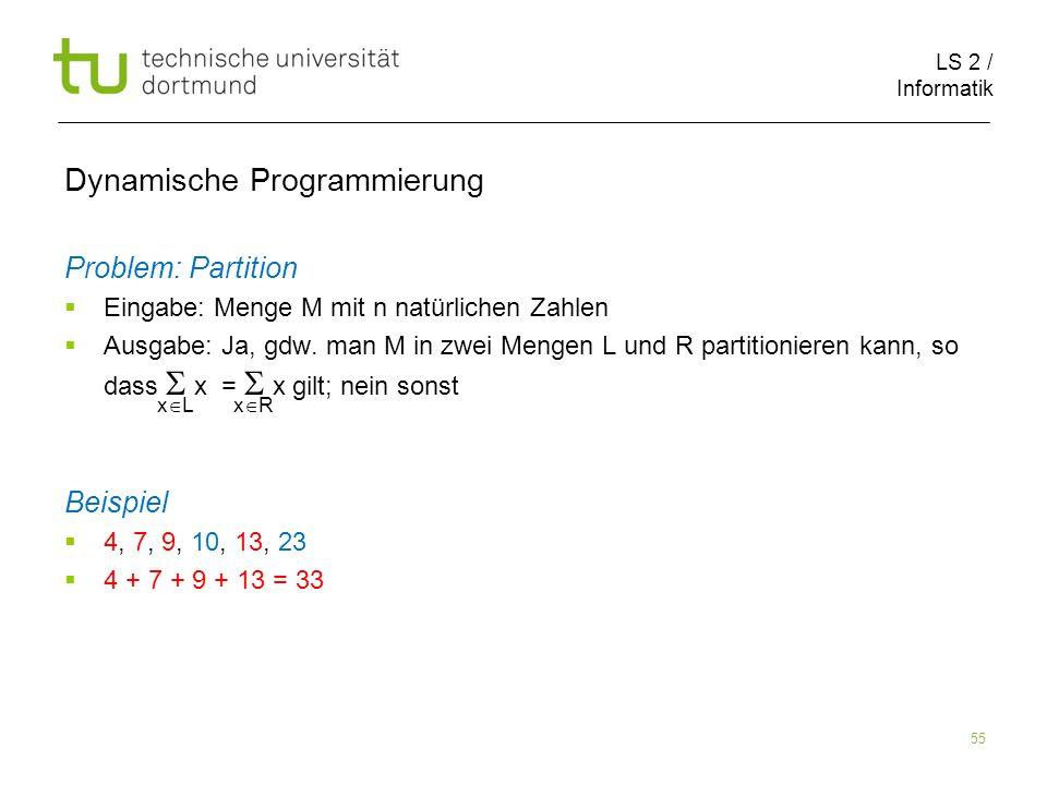 LS 2 / Informatik 55 Dynamische Programmierung Problem: Partition Eingabe: Menge M mit n natürlichen Zahlen Ausgabe: Ja, gdw.