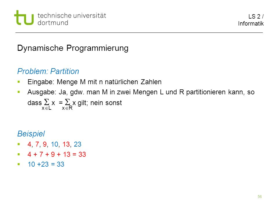 LS 2 / Informatik 56 Dynamische Programmierung Problem: Partition Eingabe: Menge M mit n natürlichen Zahlen Ausgabe: Ja, gdw.