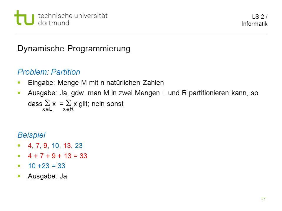 LS 2 / Informatik 57 Dynamische Programmierung Problem: Partition Eingabe: Menge M mit n natürlichen Zahlen Ausgabe: Ja, gdw.
