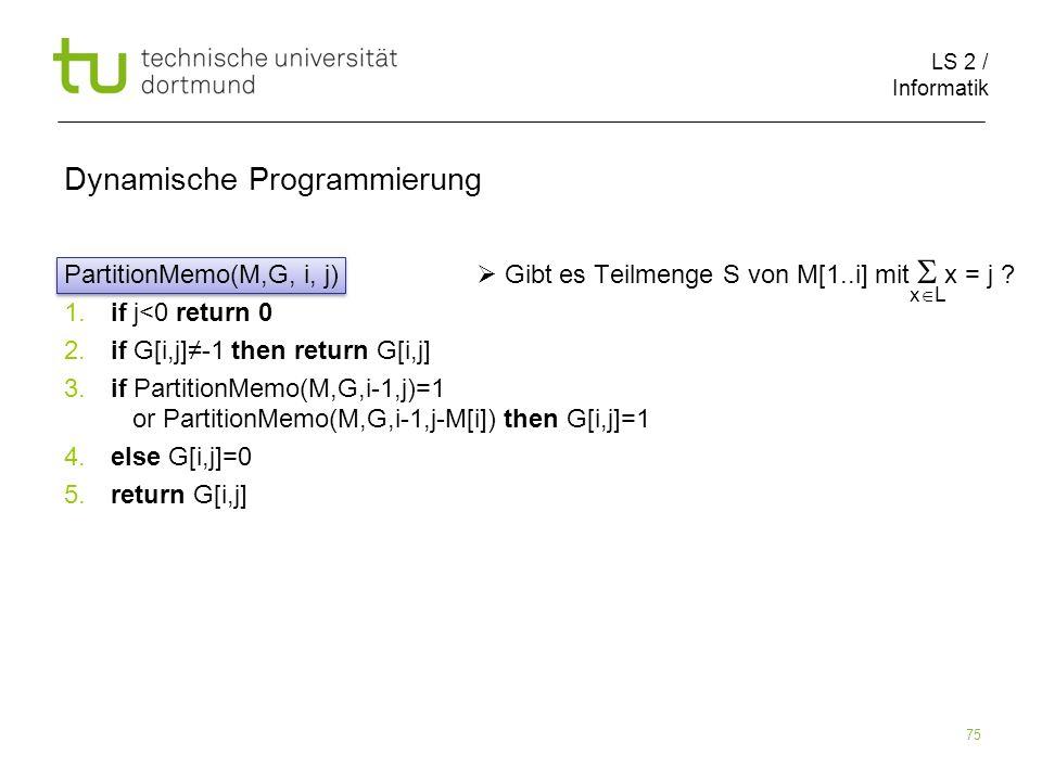 LS 2 / Informatik 75 Dynamische Programmierung PartitionMemo(M,G, i, j) Gibt es Teilmenge S von M[1..i] mit x = j .