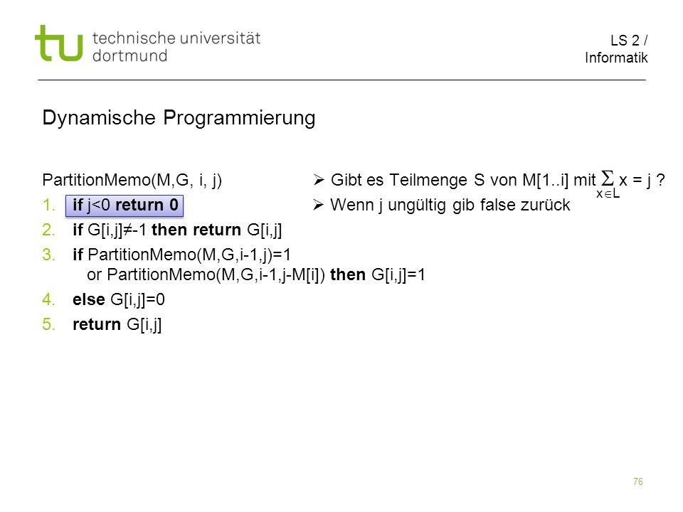 LS 2 / Informatik 76 Dynamische Programmierung PartitionMemo(M,G, i, j) Gibt es Teilmenge S von M[1..i] mit x = j .
