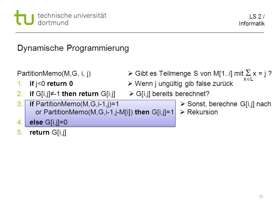 LS 2 / Informatik 78 Dynamische Programmierung PartitionMemo(M,G, i, j) Gibt es Teilmenge S von M[1..i] mit x = j .