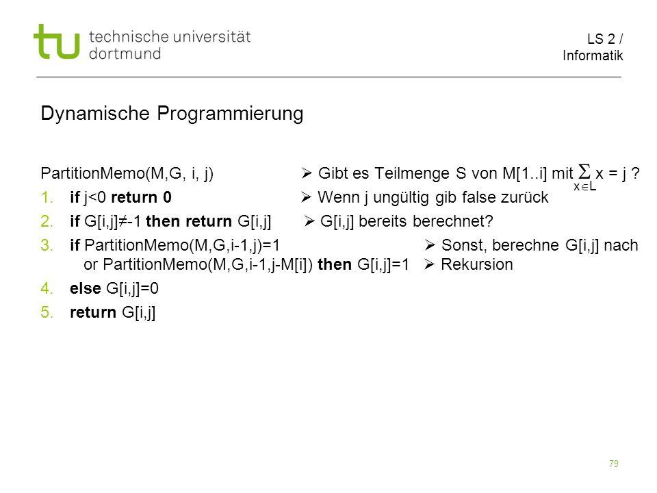 LS 2 / Informatik 79 Dynamische Programmierung PartitionMemo(M,G, i, j) Gibt es Teilmenge S von M[1..i] mit x = j .