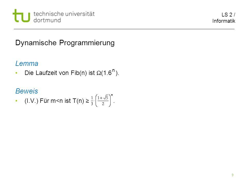 LS 2 / Informatik 9 Dynamische Programmierung Lemma Die Laufzeit von Fib(n) ist (1.6 ).