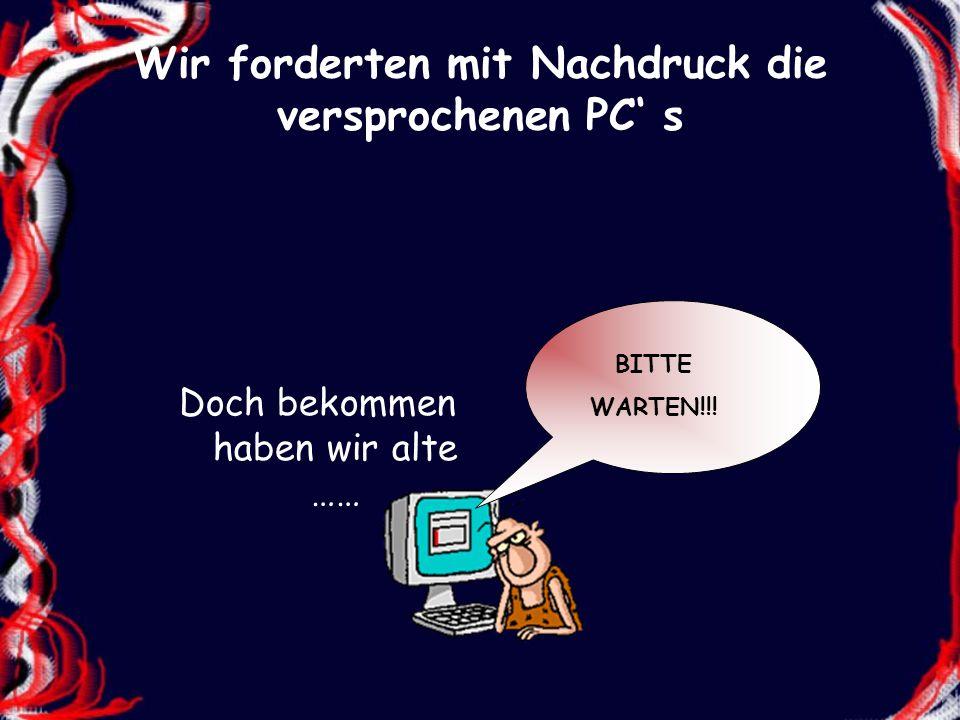 Wir forderten mit Nachdruck die versprochenen PC s Doch bekommen haben wir alte …… BITTE WARTEN!!!