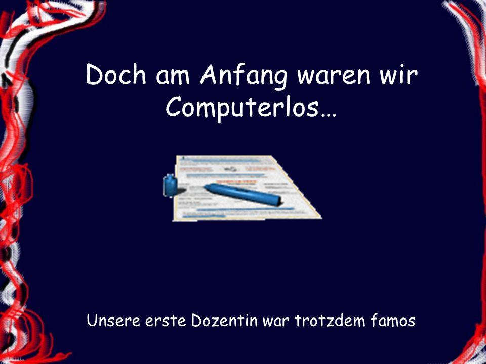 Doch am Anfang waren wir Computerlos… Unsere erste Dozentin war trotzdem famos